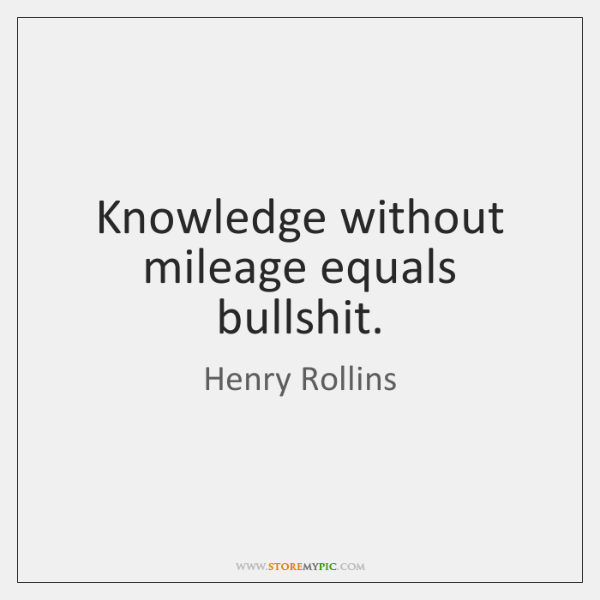 henry-rollins-knowledge-without-mileage-equals-bullshit-quote-on-storemypic-15c53-1.png